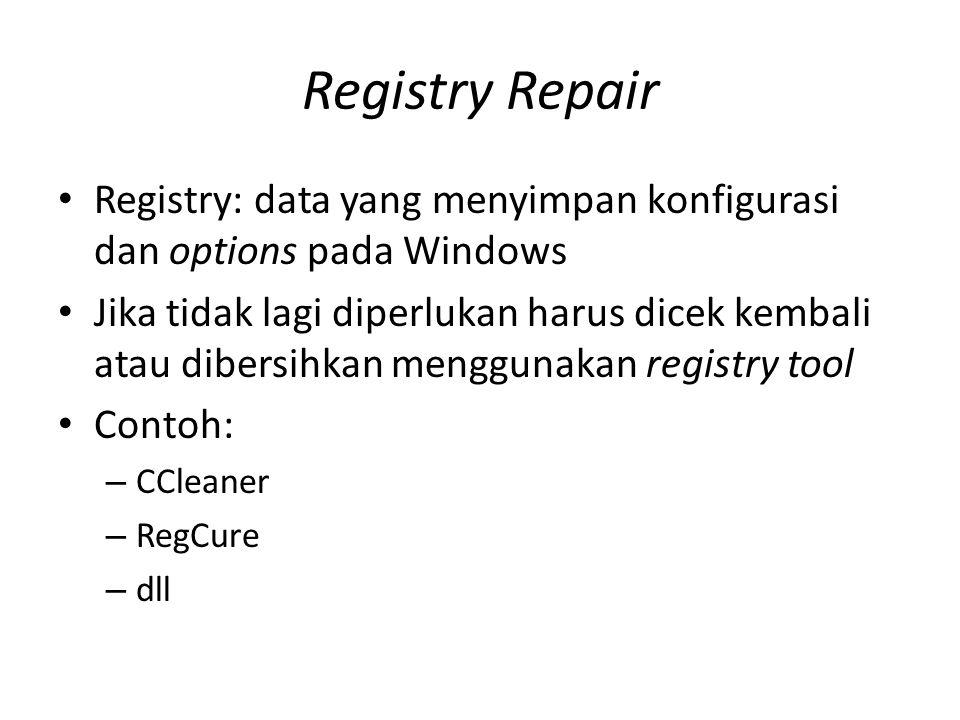 Registry Repair • Registry: data yang menyimpan konfigurasi dan options pada Windows • Jika tidak lagi diperlukan harus dicek kembali atau dibersihkan menggunakan registry tool • Contoh: – CCleaner – RegCure – dll