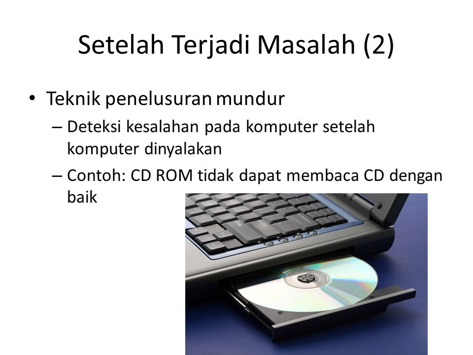 Setelah Terjadi Masalah (2) • Teknik penelusuran mundur – Deteksi kesalahan pada komputer setelah komputer dinyalakan – Contoh: CD ROM tidak dapat membaca CD dengan baik