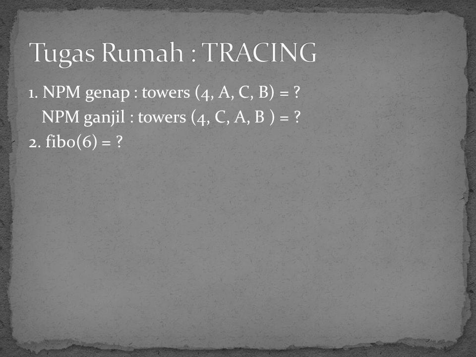 1. NPM genap : towers (4, A, C, B) = ? NPM ganjil : towers (4, C, A, B ) = ? 2. fibo(6) = ?