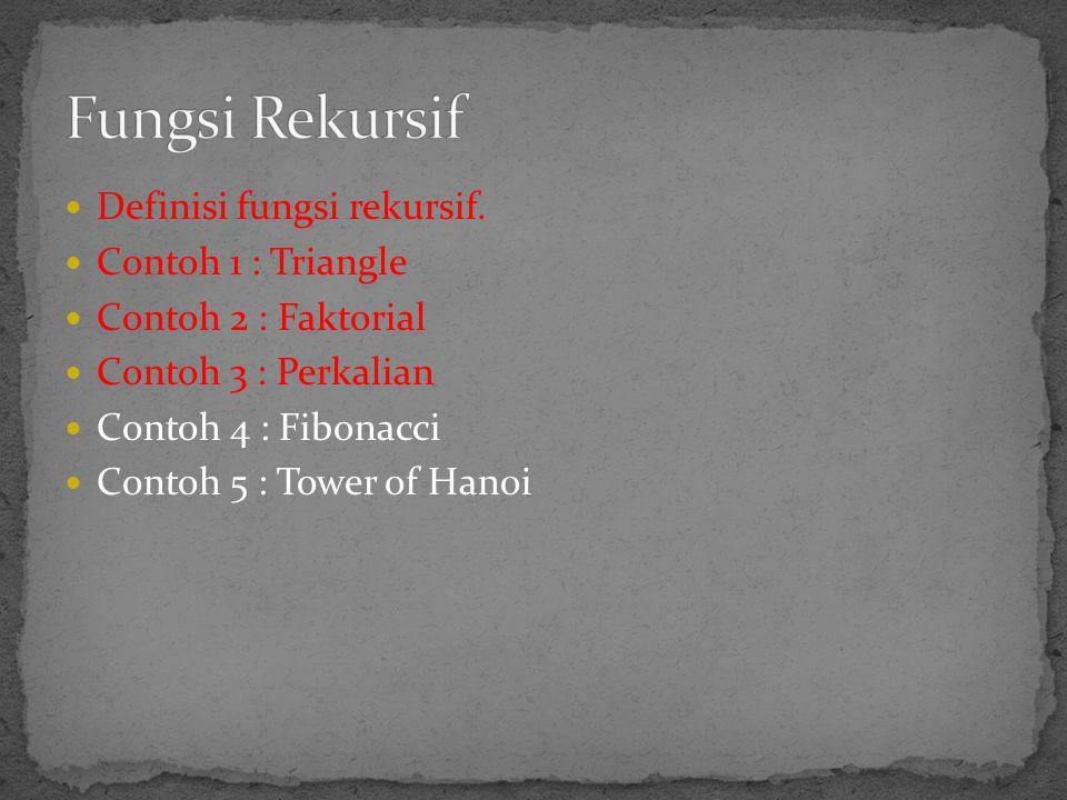  Definisi fungsi rekursif.  Contoh 1 : Triangle  Contoh 2 : Faktorial  Contoh 3 : Perkalian  Contoh 4 : Fibonacci  Contoh 5 : Tower of Hanoi