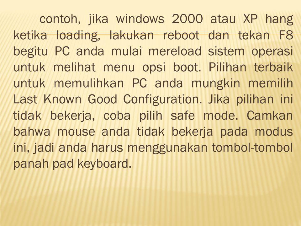 contoh, jika windows 2000 atau XP hang ketika loading, lakukan reboot dan tekan F8 begitu PC anda mulai mereload sistem operasi untuk melihat menu opsi boot.