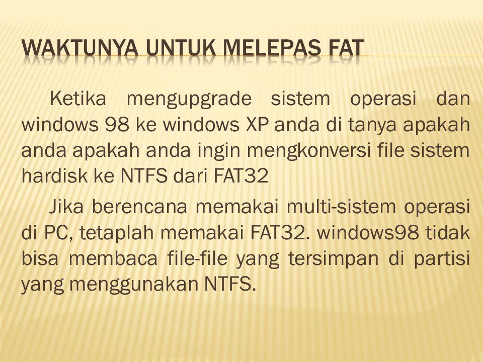 Ketika mengupgrade sistem operasi dan windows 98 ke windows XP anda di tanya apakah anda apakah anda ingin mengkonversi file sistem hardisk ke NTFS dari FAT32 Jika berencana memakai multi-sistem operasi di PC, tetaplah memakai FAT32.
