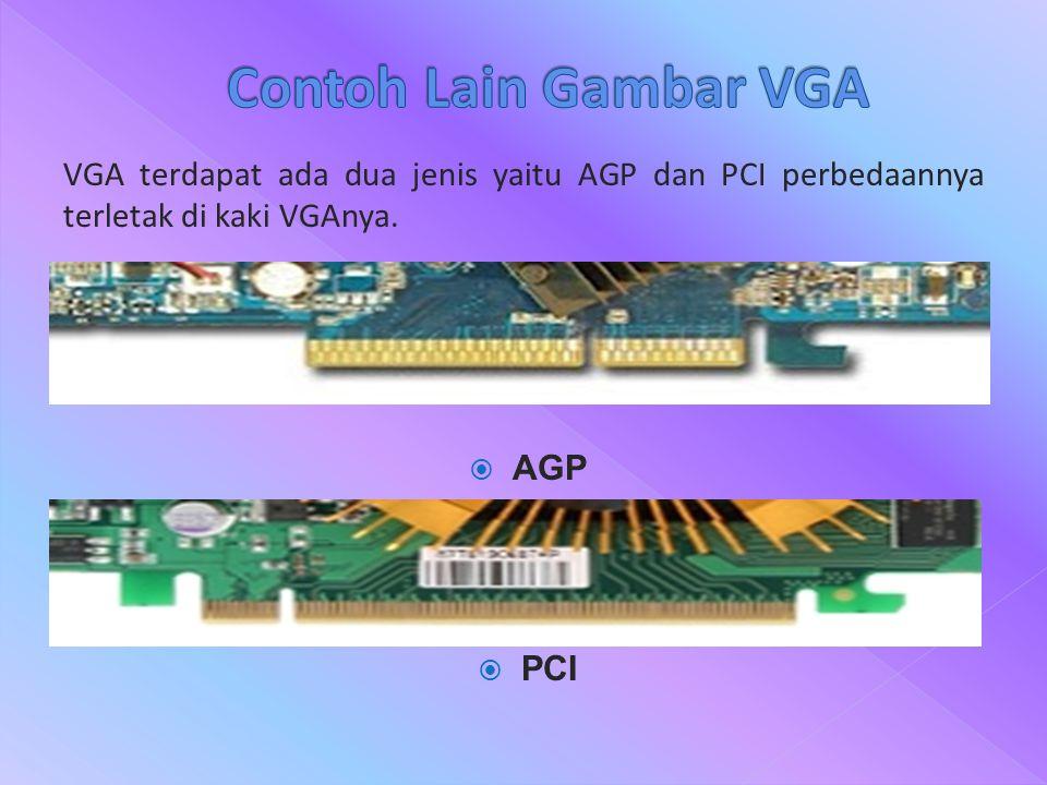 VGA terdapat ada dua jenis yaitu AGP dan PCI perbedaannya terletak di kaki VGAnya.  AGP  PCI