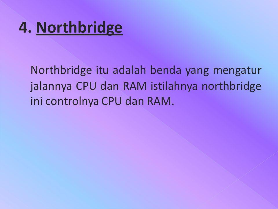 4. Northbridge Northbridge itu adalah benda yang mengatur jalannya CPU dan RAM istilahnya northbridge ini controlnya CPU dan RAM.