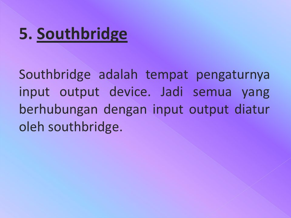 5. Southbridge Southbridge adalah tempat pengaturnya input output device. Jadi semua yang berhubungan dengan input output diatur oleh southbridge.