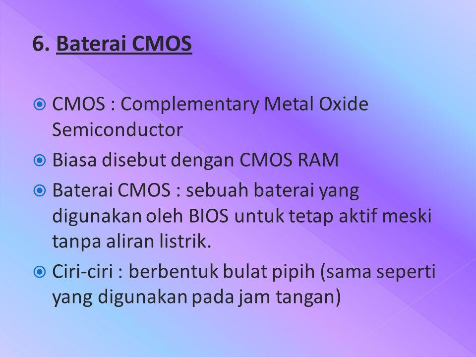 6. Baterai CMOS  CMOS : Complementary Metal Oxide Semiconductor  Biasa disebut dengan CMOS RAM  Baterai CMOS : sebuah baterai yang digunakan oleh B