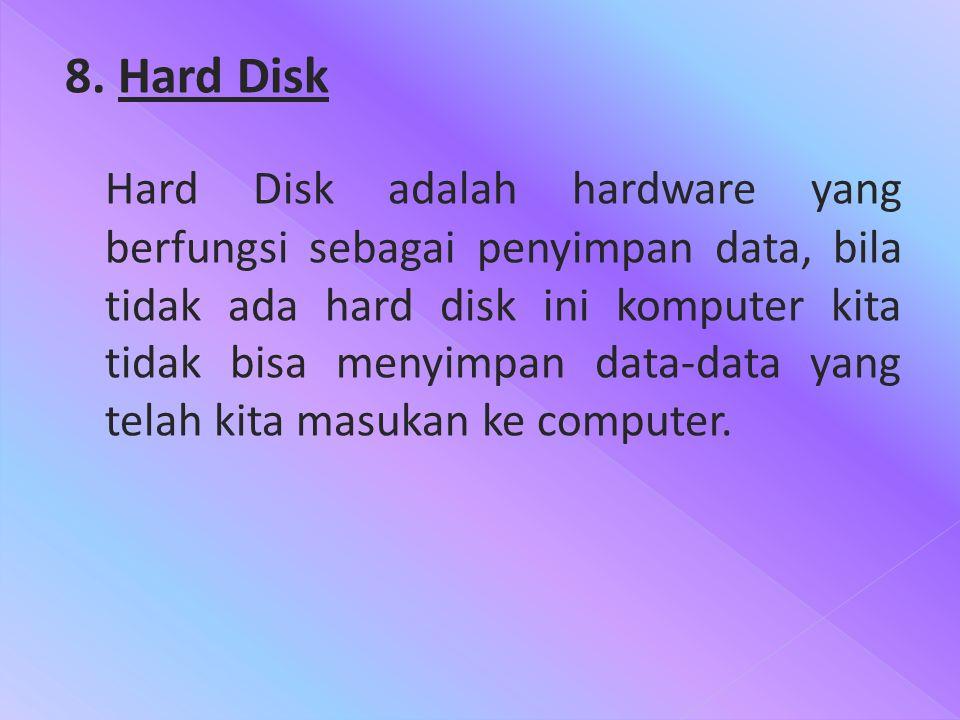 8. Hard Disk Hard Disk adalah hardware yang berfungsi sebagai penyimpan data, bila tidak ada hard disk ini komputer kita tidak bisa menyimpan data-dat