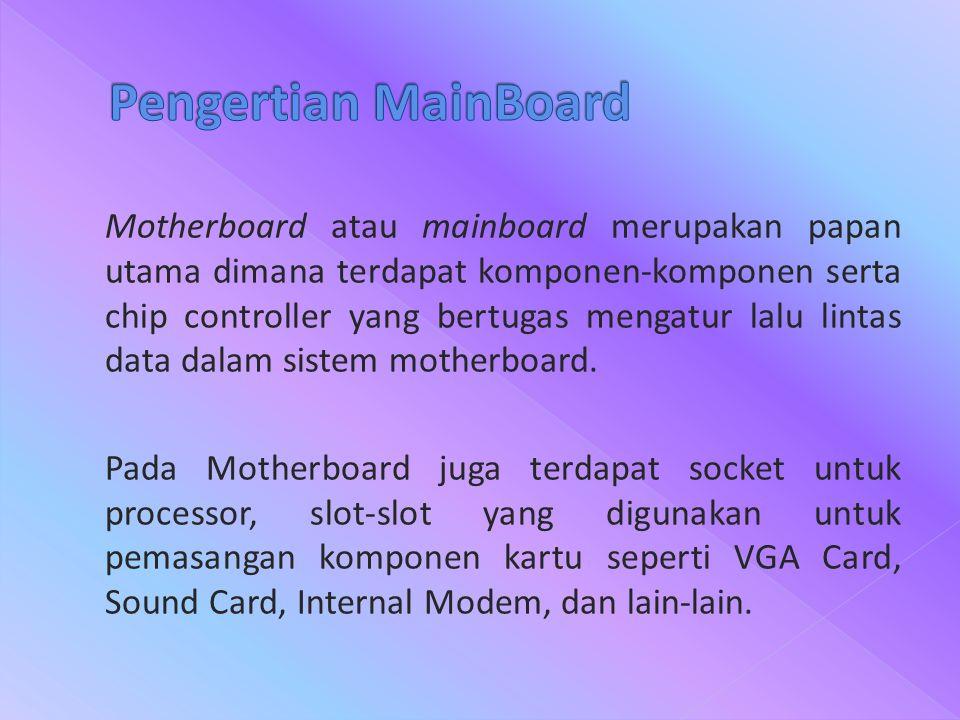 Motherboard atau mainboard merupakan papan utama dimana terdapat komponen-komponen serta chip controller yang bertugas mengatur lalu lintas data dalam