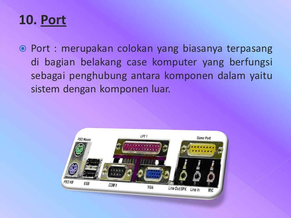 10. Port  Port : merupakan colokan yang biasanya terpasang di bagian belakang case komputer yang berfungsi sebagai penghubung antara komponen dalam y