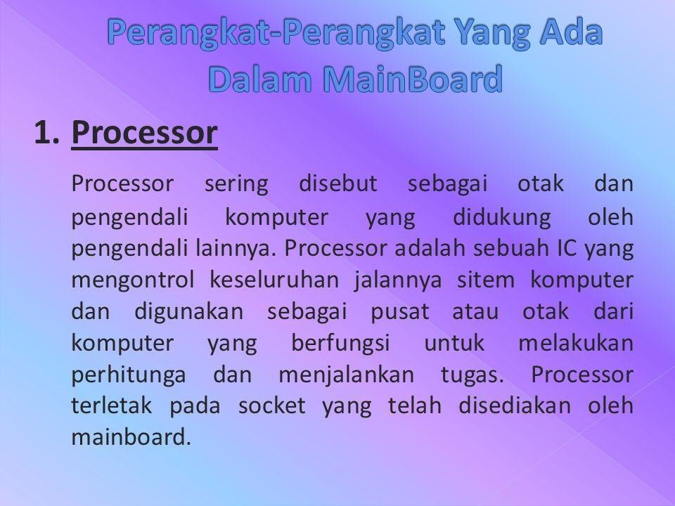 1.Processor Processor sering disebut sebagai otak dan pengendali komputer yang didukung oleh pengendali lainnya. Processor adalah sebuah IC yang mengo