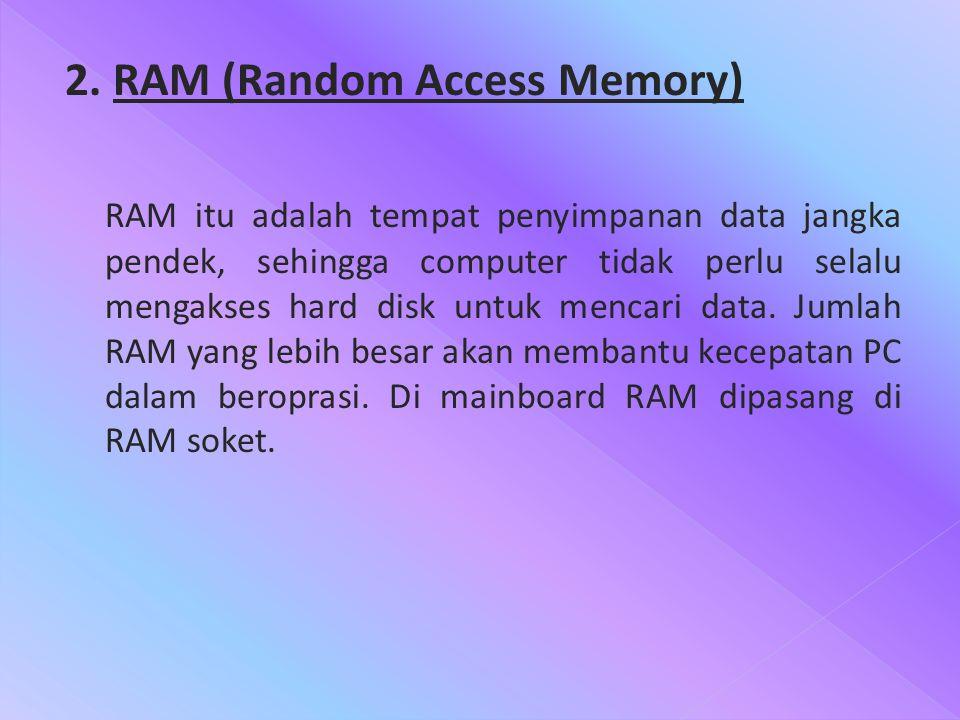 2. RAM (Random Access Memory) RAM itu adalah tempat penyimpanan data jangka pendek, sehingga computer tidak perlu selalu mengakses hard disk untuk men