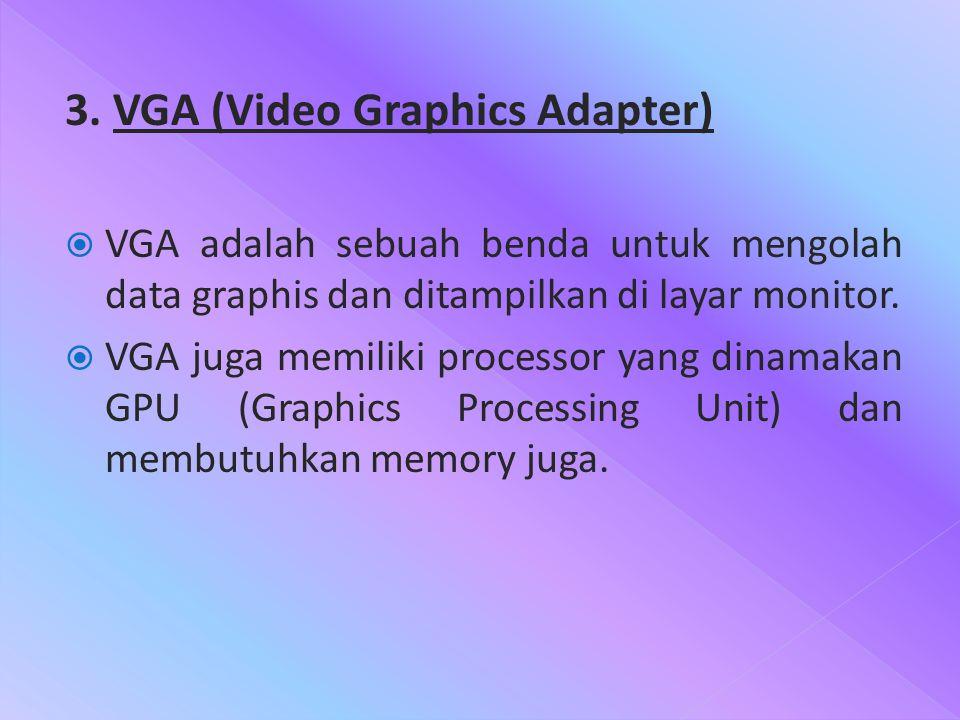 3. VGA (Video Graphics Adapter)  VGA adalah sebuah benda untuk mengolah data graphis dan ditampilkan di layar monitor.  VGA juga memiliki processor