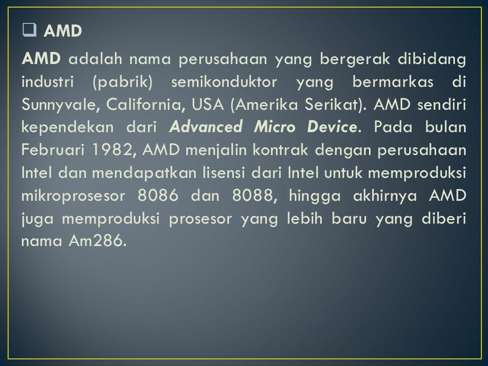  AMD AMD adalah nama perusahaan yang bergerak dibidang industri (pabrik) semikonduktor yang bermarkas di Sunnyvale, California, USA (Amerika Serikat)