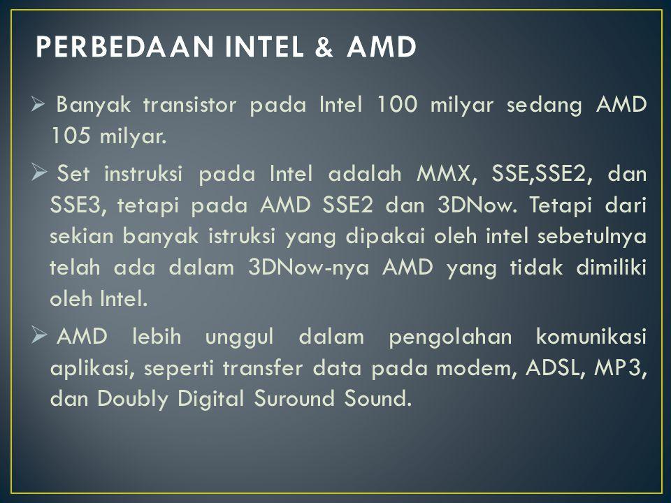  Banyak transistor pada Intel 100 milyar sedang AMD 105 milyar.  Set instruksi pada Intel adalah MMX, SSE,SSE2, dan SSE3, tetapi pada AMD SSE2 dan 3