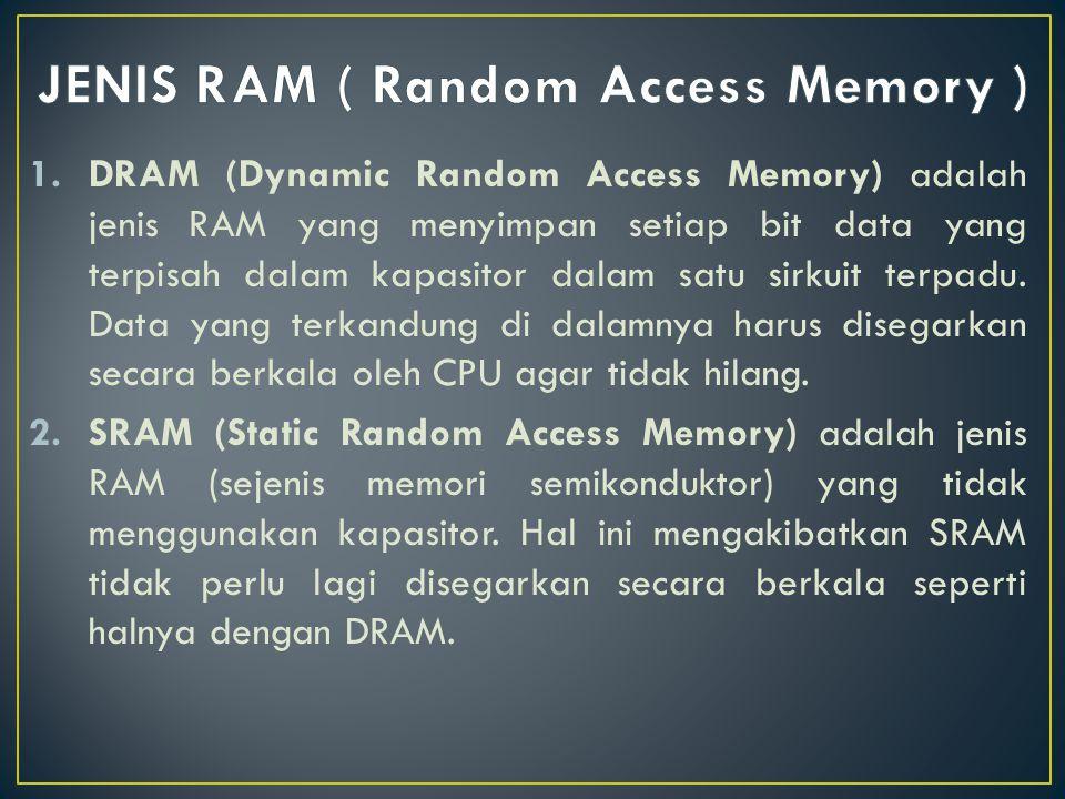 1.DRAM (Dynamic Random Access Memory) adalah jenis RAM yang menyimpan setiap bit data yang terpisah dalam kapasitor dalam satu sirkuit terpadu. Data y