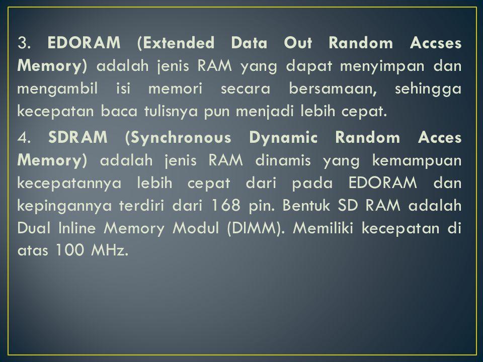 3. EDORAM (Extended Data Out Random Accses Memory) adalah jenis RAM yang dapat menyimpan dan mengambil isi memori secara bersamaan, sehingga kecepatan