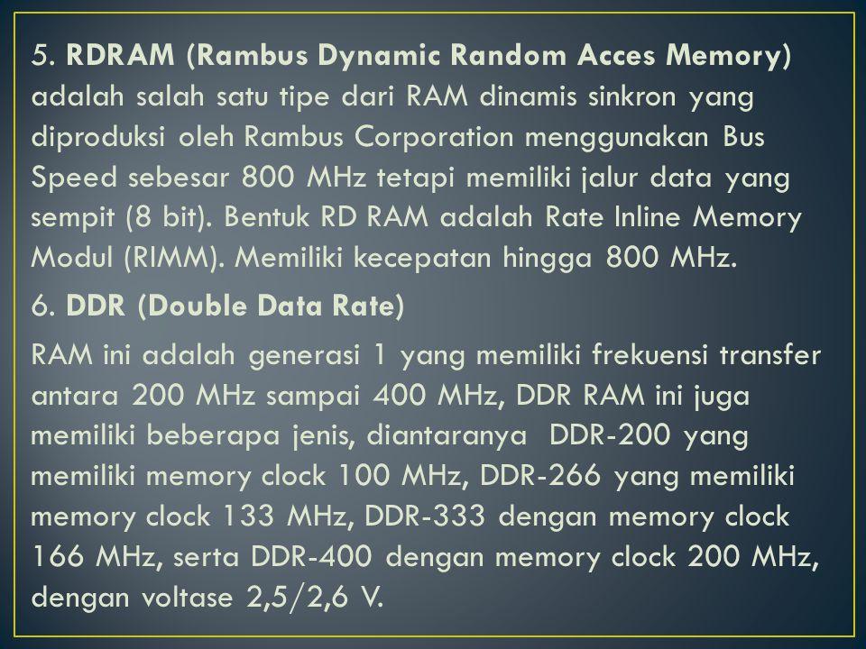 5. RDRAM (Rambus Dynamic Random Acces Memory) adalah salah satu tipe dari RAM dinamis sinkron yang diproduksi oleh Rambus Corporation menggunakan Bus