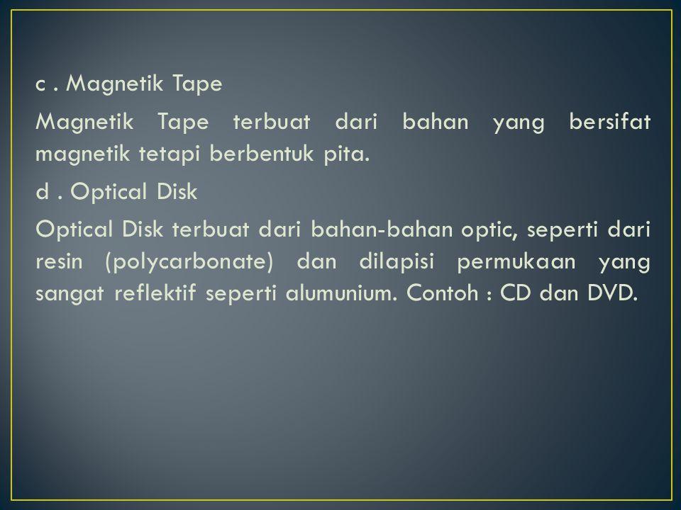 c. Magnetik Tape Magnetik Tape terbuat dari bahan yang bersifat magnetik tetapi berbentuk pita. d. Optical Disk Optical Disk terbuat dari bahan-bahan