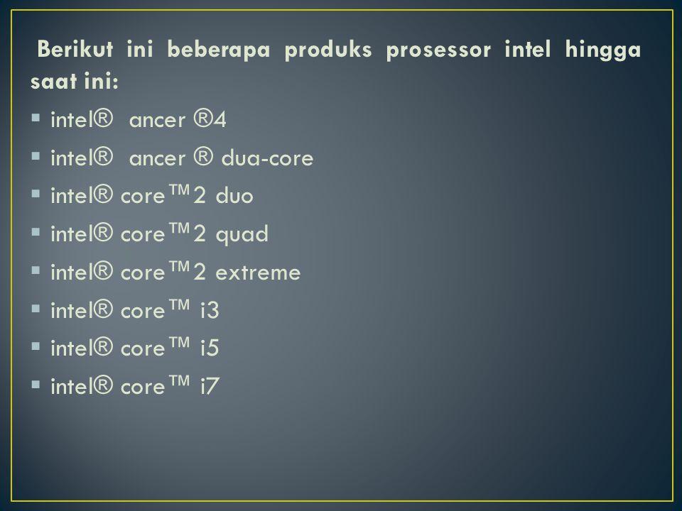 Berikut ini beberapa produks prosessor intel hingga saat ini:  intel® ancer ®4  intel® ancer ® dua-core  intel® core™2 duo  intel® core™2 quad  intel® core™2 extreme  intel® core™ i3  intel® core™ i5  intel® core™ i7