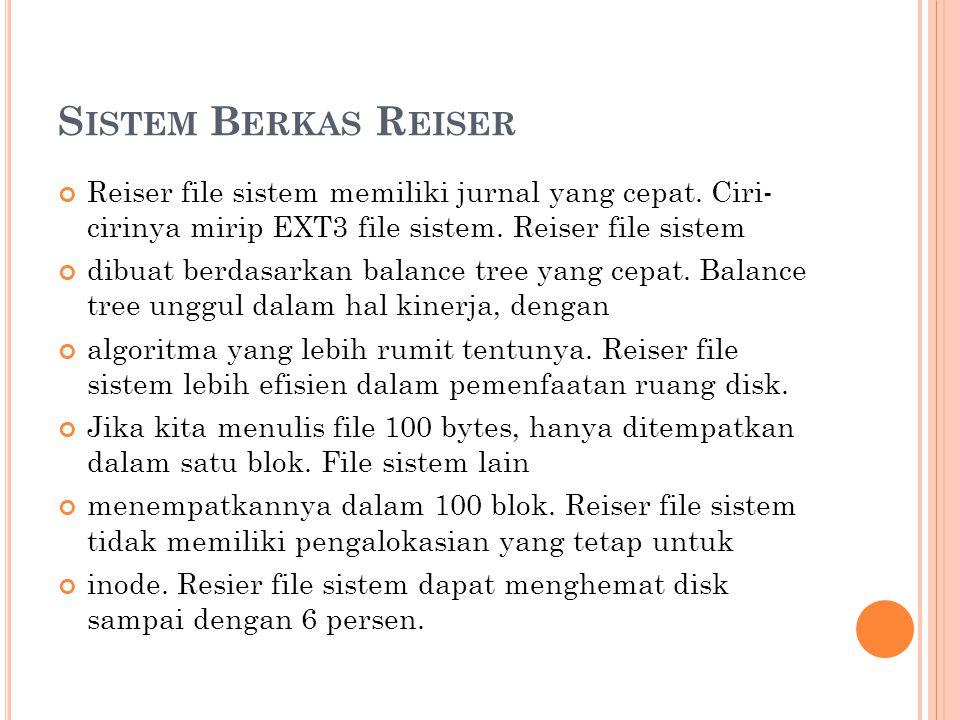 S ISTEM B ERKAS R EISER Reiser file sistem memiliki jurnal yang cepat. Ciri- cirinya mirip EXT3 file sistem. Reiser file sistem dibuat berdasarkan bal