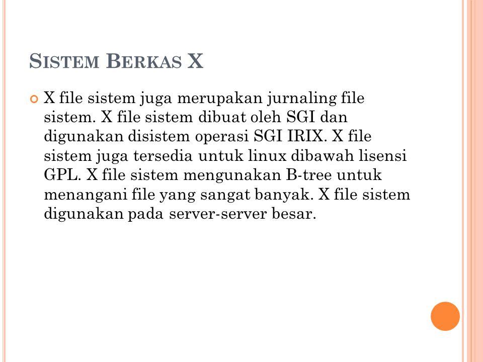 S ISTEM B ERKAS X X file sistem juga merupakan jurnaling file sistem. X file sistem dibuat oleh SGI dan digunakan disistem operasi SGI IRIX. X file si