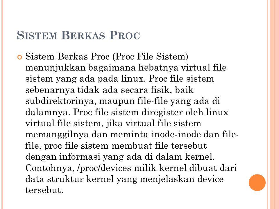 S ISTEM B ERKAS P ROC Sistem Berkas Proc (Proc File Sistem) menunjukkan bagaimana hebatnya virtual file sistem yang ada pada linux. Proc file sistem s