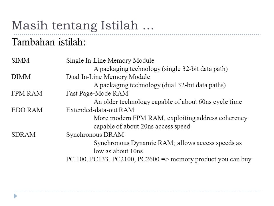Masih tentang Istilah … Tambahan istilah: SIMMSingle In-Line Memory Module A packaging technology (single 32-bit data path) DIMMDual In-Line Memory Module A packaging technology (dual 32-bit data paths) FPM RAMFast Page-Mode RAM An older technology capable of about 60ns cycle time EDO RAMExtended-data-out RAM More modern FPM RAM, exploiting address coherency capable of about 20ns access speed SDRAMSynchronous DRAM Synchronous Dynamic RAM; allows access speeds as low as about 10ns PC 100, PC133, PC2100, PC2600 => memory product you can buy