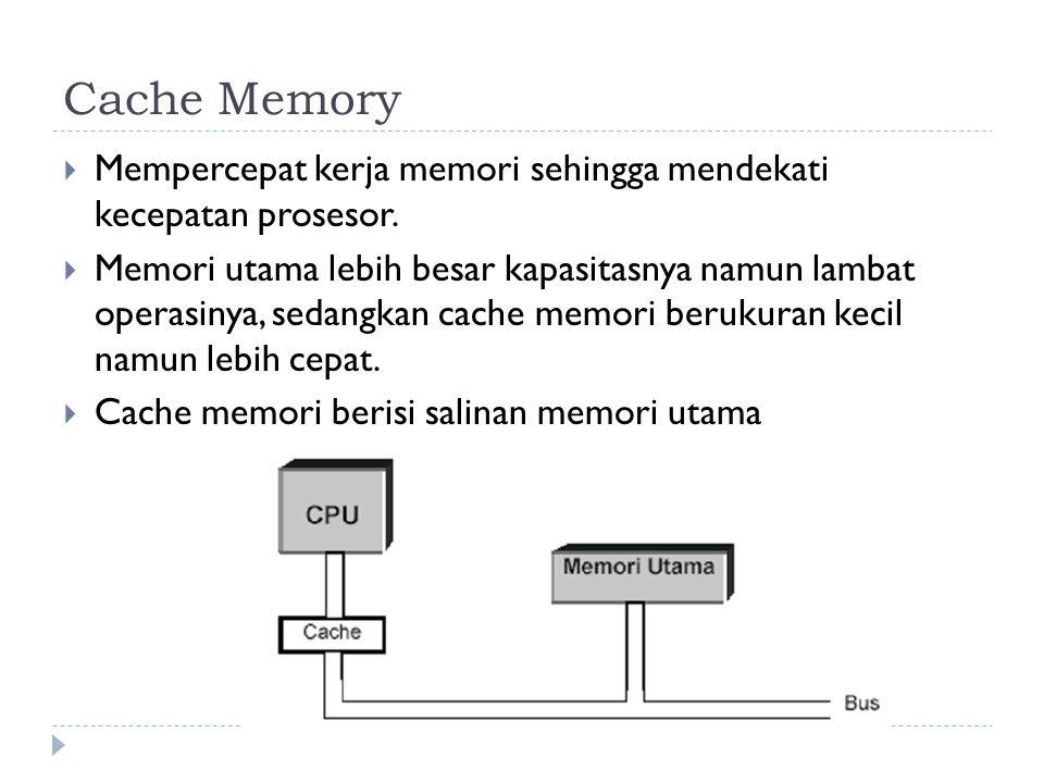 Cache Memory  Mempercepat kerja memori sehingga mendekati kecepatan prosesor.  Memori utama lebih besar kapasitasnya namun lambat operasinya, sedang