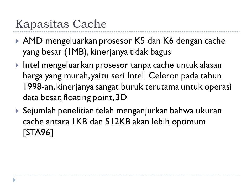 Kapasitas Cache  AMD mengeluarkan prosesor K5 dan K6 dengan cache yang besar (1MB), kinerjanya tidak bagus  Intel mengeluarkan prosesor tanpa cache untuk alasan harga yang murah, yaitu seri Intel Celeron pada tahun 1998-an, kinerjanya sangat buruk terutama untuk operasi data besar, floating point, 3D  Sejumlah penelitian telah menganjurkan bahwa ukuran cache antara 1KB dan 512KB akan lebih optimum [STA96]