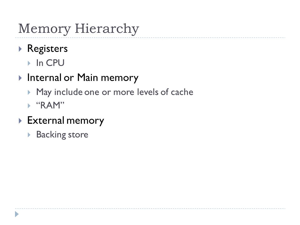 Memory Hierarchy  Registers  In CPU  Internal or Main memory  May include one or more levels of cache  RAM  External memory  Backing store