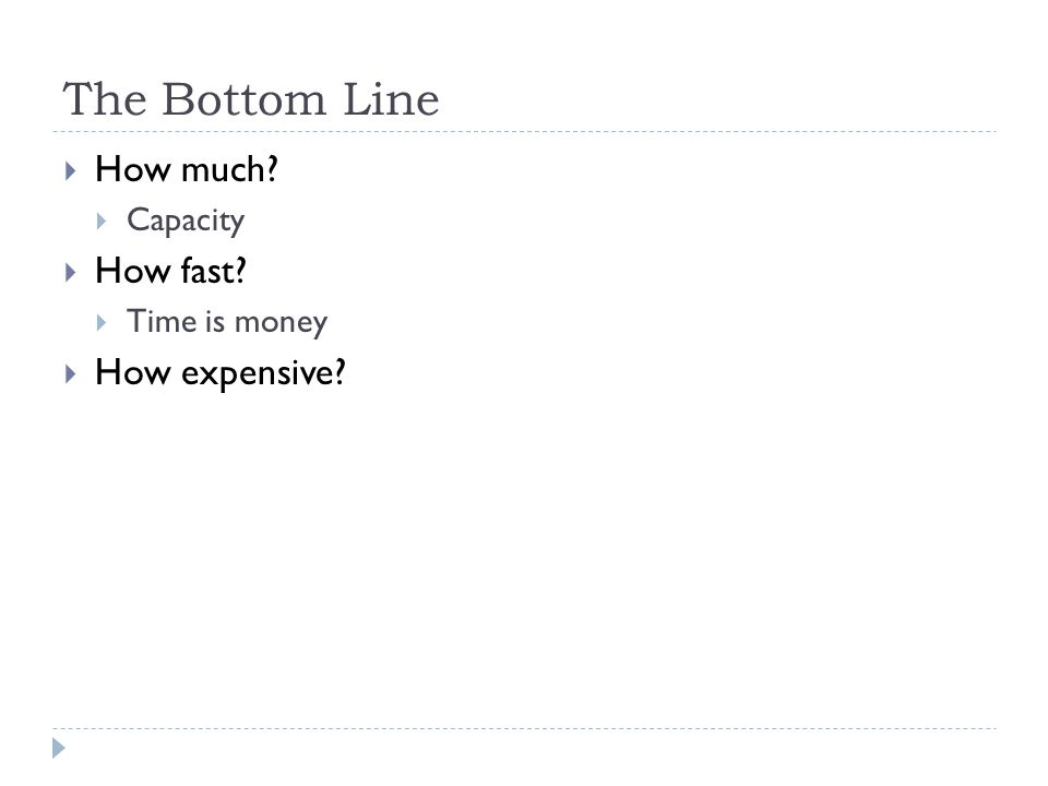 The Bottom Line  How much  Capacity  How fast  Time is money  How expensive