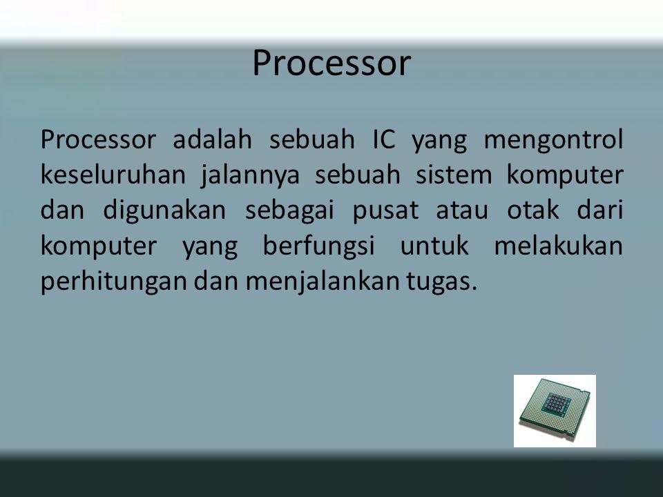 Processor Processor adalah sebuah IC yang mengontrol keseluruhan jalannya sebuah sistem komputer dan digunakan sebagai pusat atau otak dari komputer yang berfungsi untuk melakukan perhitungan dan menjalankan tugas.