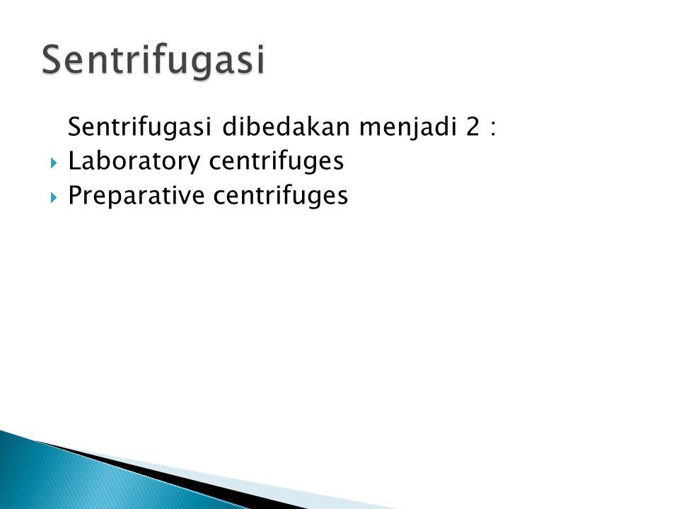 Sentrifugasi dibedakan menjadi 2 :  Laboratory centrifuges  Preparative centrifuges