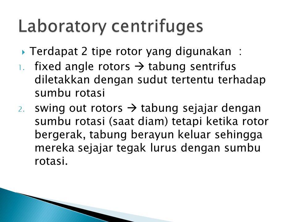  Terdapat 2 tipe rotor yang digunakan : 1. fixed angle rotors  tabung sentrifus diletakkan dengan sudut tertentu terhadap sumbu rotasi 2. swing out