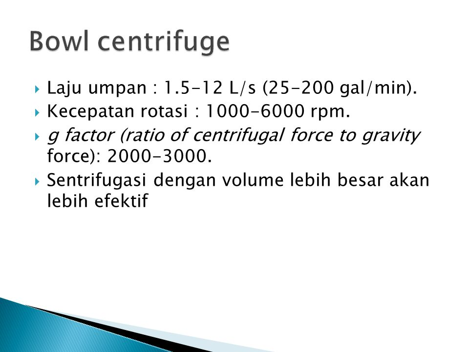  Laju umpan : 1.5-12 L/s (25-200 gal/min).  Kecepatan rotasi : 1000-6000 rpm.  g factor (ratio of centrifugal force to gravity force): 2000-3000. 