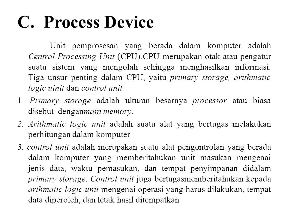 C. Process Device Unit pemprosesan yang berada dalam komputer adalah Central Processing Unit (CPU).CPU merupakan otak atau pengatur suatu sistem yang