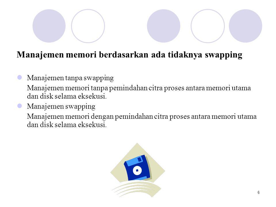 6 Manajemen memori berdasarkan ada tidaknya swapping  Manajemen tanpa swapping Manajemen memori tanpa pemindahan citra proses antara memori utama dan disk selama eksekusi.