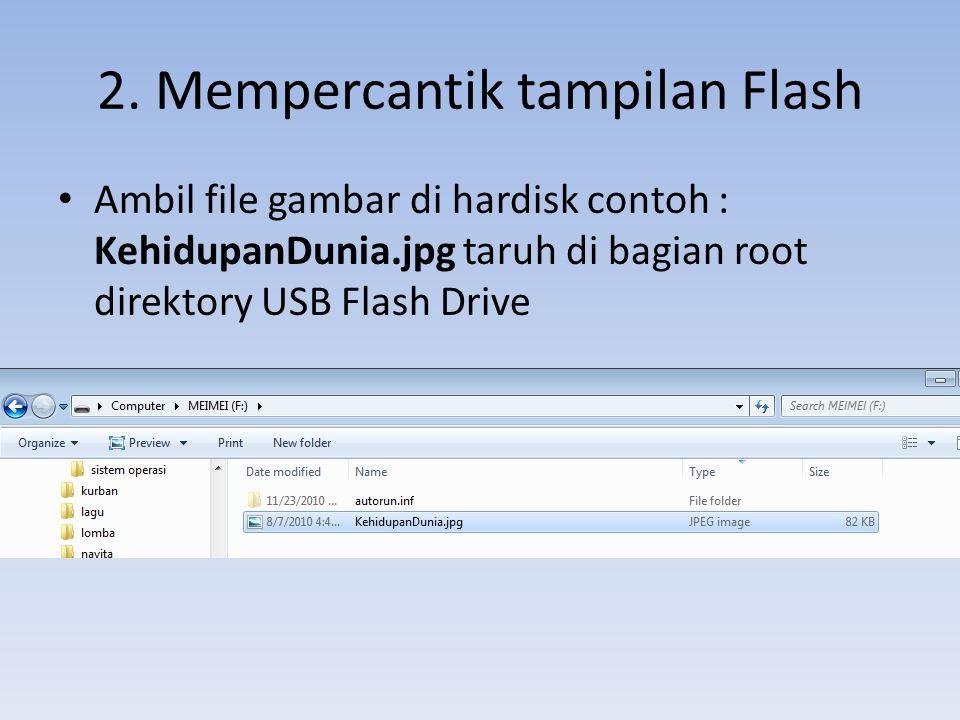 2. Mempercantik tampilan Flash • Ambil file gambar di hardisk contoh : KehidupanDunia.jpg taruh di bagian root direktory USB Flash Drive