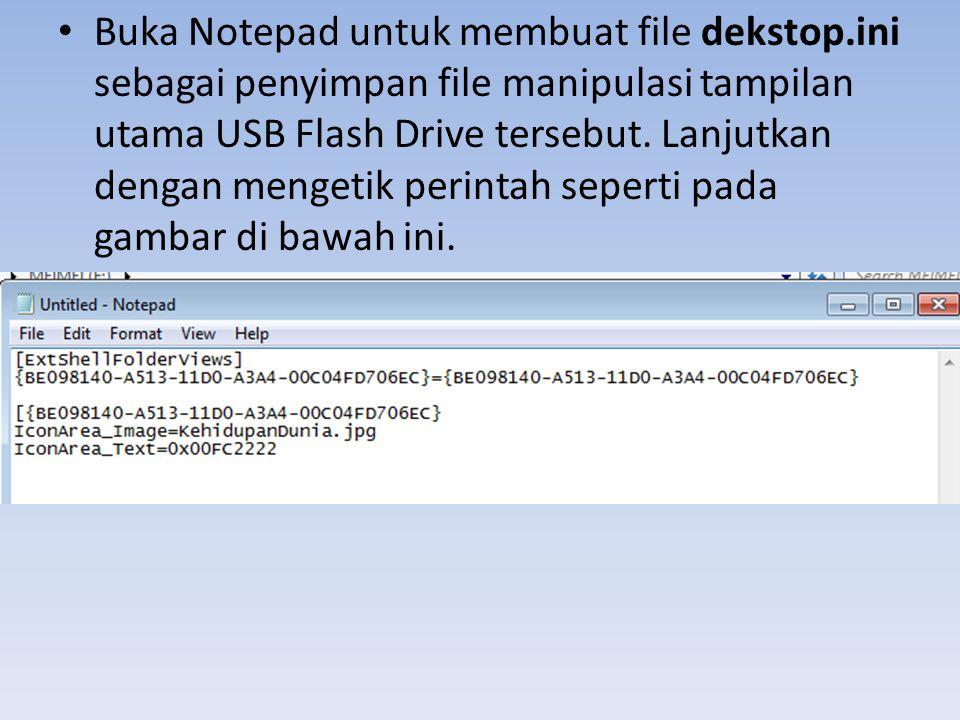 • Buka Notepad untuk membuat file dekstop.ini sebagai penyimpan file manipulasi tampilan utama USB Flash Drive tersebut. Lanjutkan dengan mengetik per
