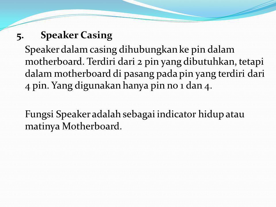 5.Speaker Casing Speaker dalam casing dihubungkan ke pin dalam motherboard.