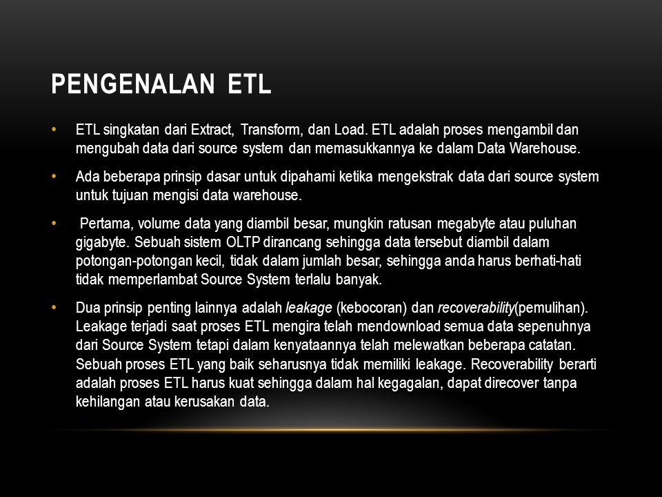 PENGENALAN ETL • ETL singkatan dari Extract, Transform, dan Load. ETL adalah proses mengambil dan mengubah data dari source system dan memasukkannya k
