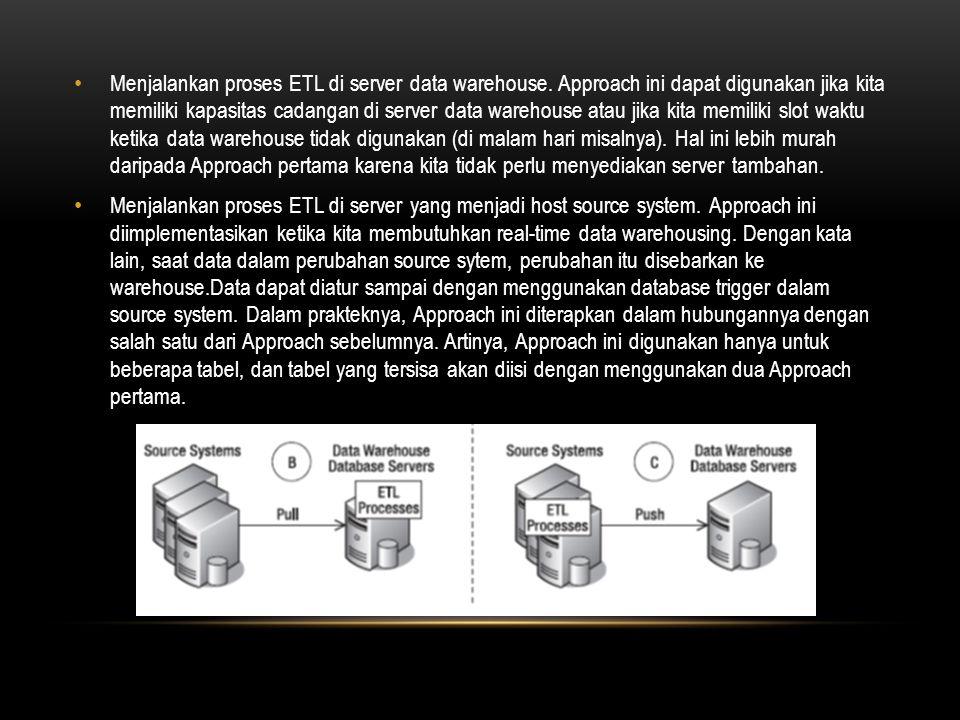 • Menjalankan proses ETL di server data warehouse. Approach ini dapat digunakan jika kita memiliki kapasitas cadangan di server data warehouse atau ji