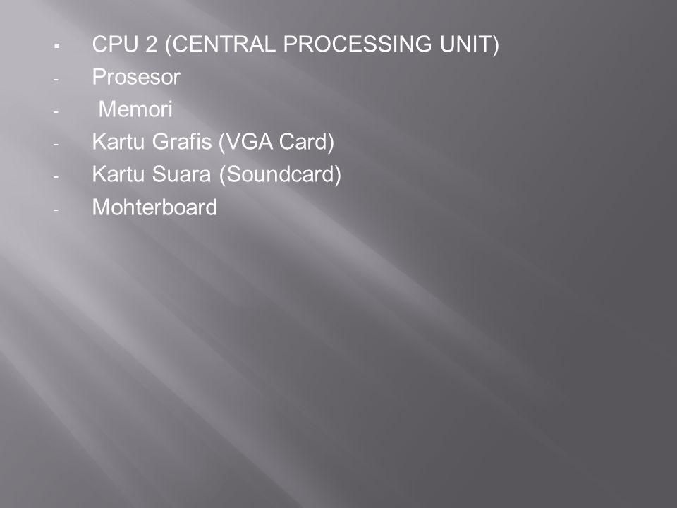  CPU 2 (CENTRAL PROCESSING UNIT) - Prosesor - Memori - Kartu Grafis (VGA Card) - Kartu Suara (Soundcard) - Mohterboard