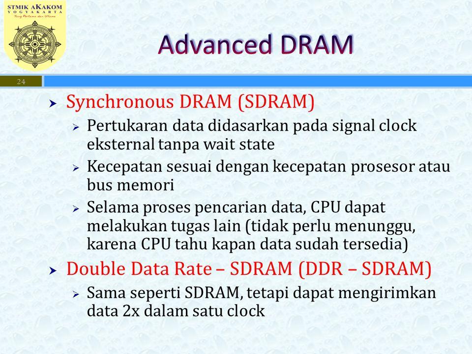  Synchronous DRAM (SDRAM)  Pertukaran data didasarkan pada signal clock eksternal tanpa wait state  Kecepatan sesuai dengan kecepatan prosesor atau bus memori  Selama proses pencarian data, CPU dapat melakukan tugas lain (tidak perlu menunggu, karena CPU tahu kapan data sudah tersedia)  Double Data Rate – SDRAM (DDR – SDRAM)  Sama seperti SDRAM, tetapi dapat mengirimkan data 2x dalam satu clock 24