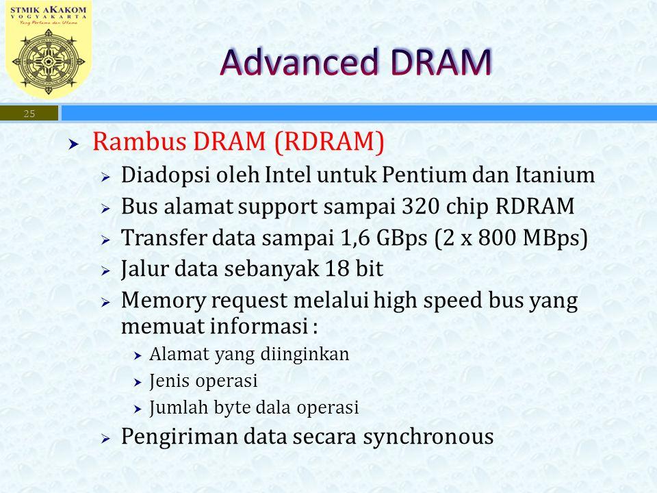  Rambus DRAM (RDRAM)  Diadopsi oleh Intel untuk Pentium dan Itanium  Bus alamat support sampai 320 chip RDRAM  Transfer data sampai 1,6 GBps (2 x 800 MBps)  Jalur data sebanyak 18 bit  Memory request melalui high speed bus yang memuat informasi :  Alamat yang diinginkan  Jenis operasi  Jumlah byte dala operasi  Pengiriman data secara synchronous 25