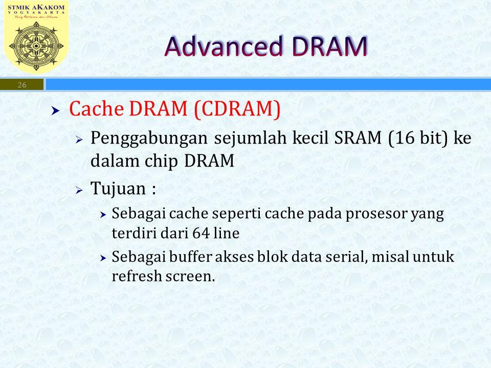 Cache DRAM (CDRAM)  Penggabungan sejumlah kecil SRAM (16 bit) ke dalam chip DRAM  Tujuan :  Sebagai cache seperti cache pada prosesor yang terdiri dari 64 line  Sebagai buffer akses blok data serial, misal untuk refresh screen.