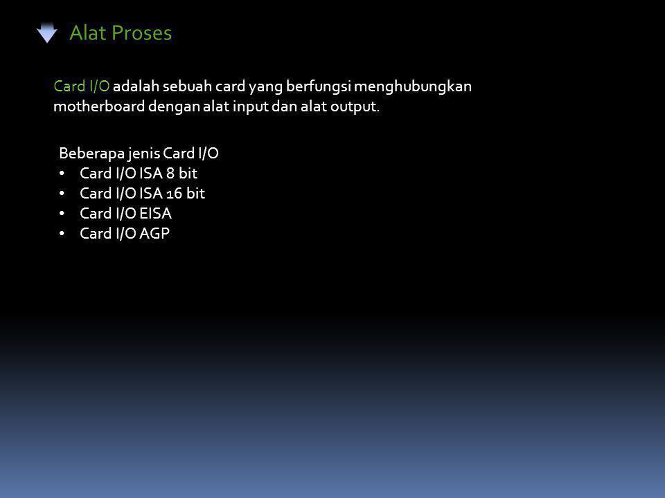 Alat Proses Card I/O adalah sebuah card yang berfungsi menghubungkan motherboard dengan alat input dan alat output.