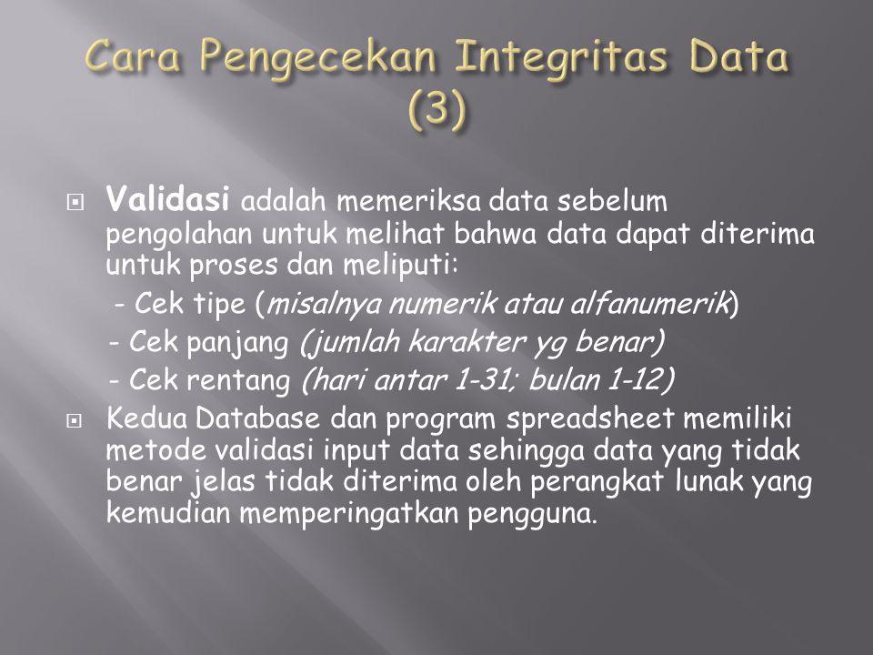  Validasi adalah memeriksa data sebelum pengolahan untuk melihat bahwa data dapat diterima untuk proses dan meliputi: - Cek tipe (misalnya numerik atau alfanumerik) - Cek panjang (jumlah karakter yg benar) - Cek rentang (hari antar 1-31; bulan 1-12)  Kedua Database dan program spreadsheet memiliki metode validasi input data sehingga data yang tidak benar jelas tidak diterima oleh perangkat lunak yang kemudian memperingatkan pengguna.