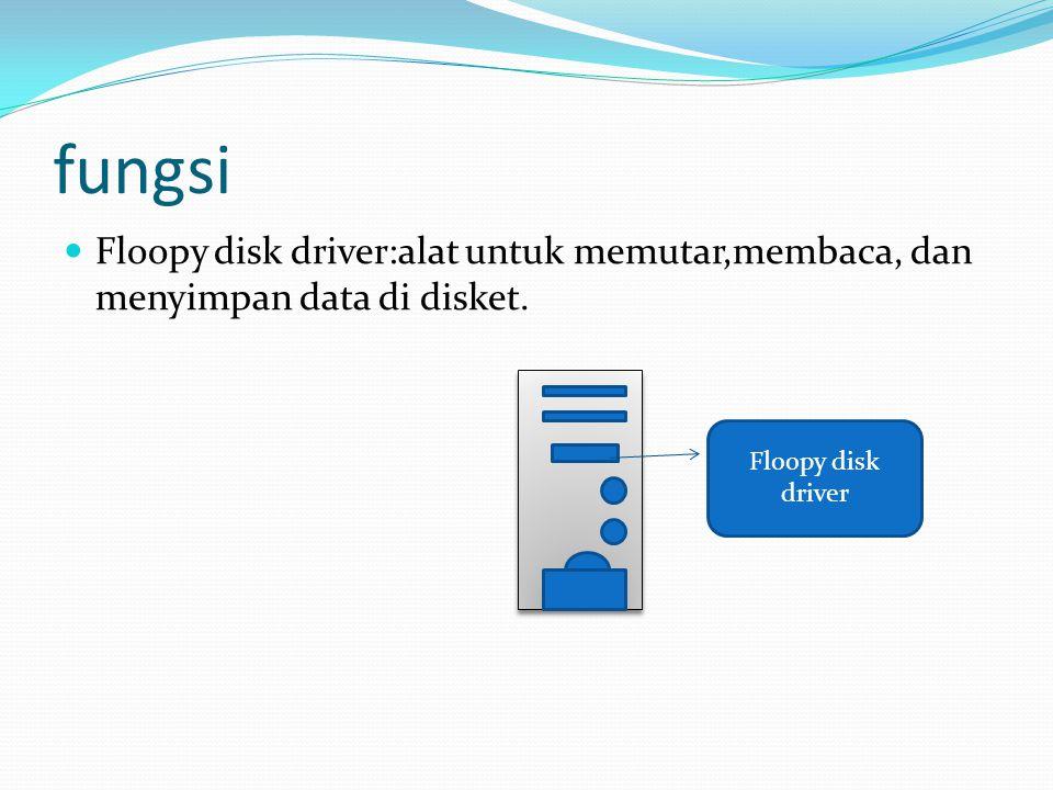 fungsi  Floopy disk driver:alat untuk memutar,membaca, dan menyimpan data di disket.