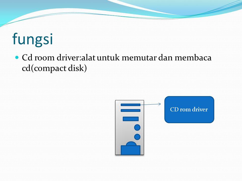 fungsi  Cd room driver:alat untuk memutar dan membaca cd(compact disk) CD rom driver